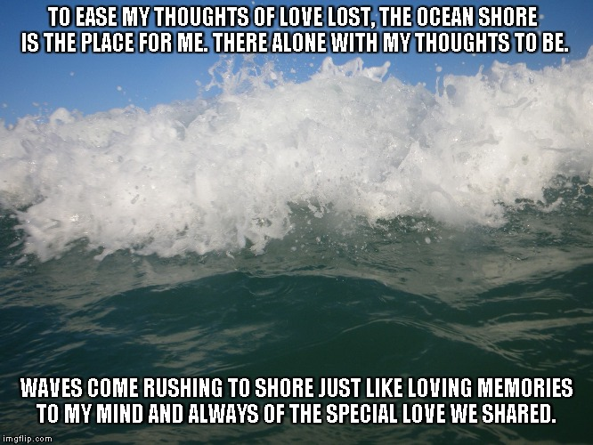 Rushing Memories | TO EASE MY THOUGHTS OF LOVE LOST, THE OCEAN SHORE IS THE PLACE FOR ME. THERE ALONE WITH MY THOUGHTS TO BE. WAVES COME RUSHING TO SHORE JUST  | image tagged in love,memories,ocean | made w/ Imgflip meme maker