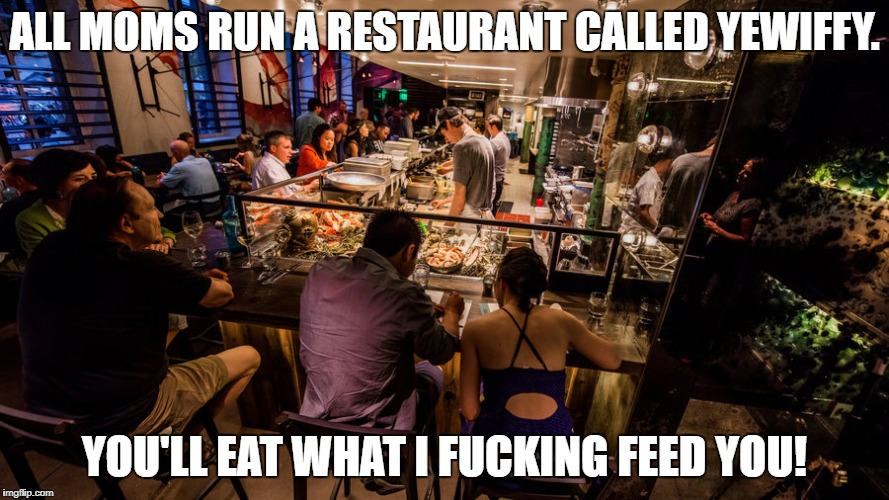 ALL MOMS RUN A RESTAURANT CALLED YEWIFFY. YOU'LL EAT WHAT I F**KING FEED YOU! | image tagged in restaurant,mom,moms,dinner,kids,damn | made w/ Imgflip meme maker