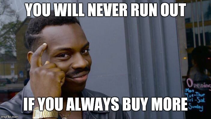 Roll Safe Think About It Meme | YOU WILL NEVER RUN OUT IF YOU ALWAYS BUY MORE | image tagged in memes,roll safe think about it | made w/ Imgflip meme maker