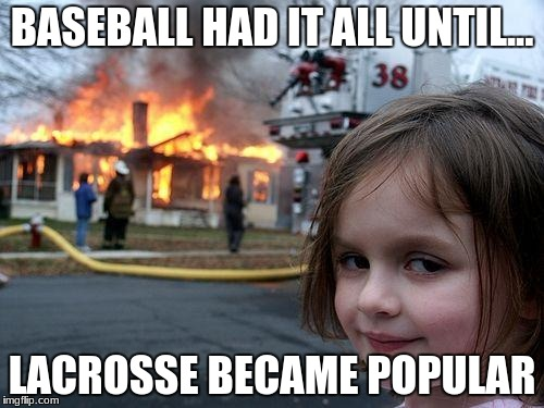 Disaster Girl Meme | BASEBALL HAD IT ALL UNTIL... LACROSSE BECAME POPULAR | image tagged in memes,disaster girl | made w/ Imgflip meme maker