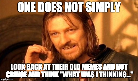 "One Does Not Simply | ONE DOES NOT SIMPLY LOOK BACK AT THEIR OLD MEMES AND NOT CRINGE AND THINK ""WHAT WAS I THINKING..."" 