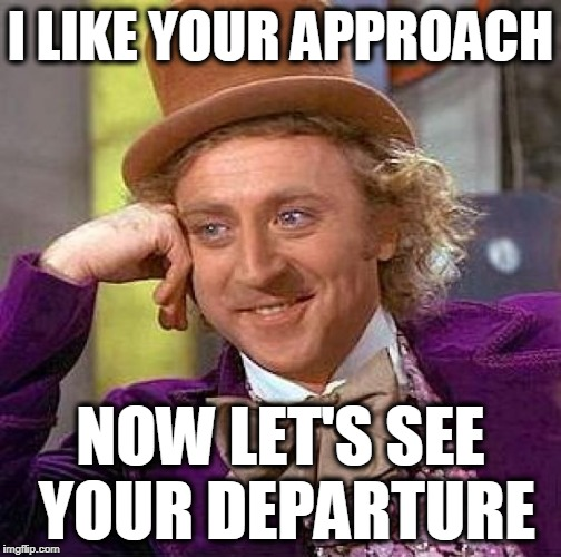 Creepy Condescending Wonka Meme | I LIKE YOUR APPROACH NOW LET'S SEE YOUR DEPARTURE | image tagged in memes,creepy condescending wonka | made w/ Imgflip meme maker