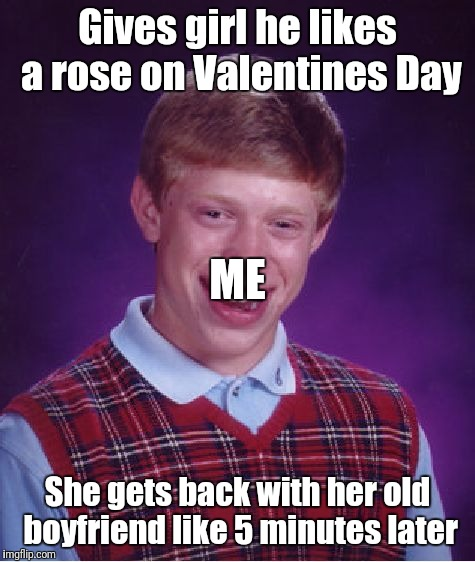 Bad Luck Brian Meme | Gives girl he likes a rose on Valentines Day She gets back with her old boyfriend like 5 minutes later ME | image tagged in memes,bad luck brian | made w/ Imgflip meme maker
