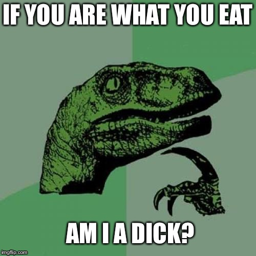 Philosoraptor Meme | IF YOU ARE WHAT YOU EAT AM I A DICK? | image tagged in memes,philosoraptor | made w/ Imgflip meme maker