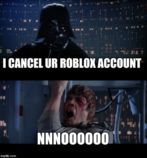 Star Wars No Meme | I CANCEL UR ROBLOX ACCOUNT NNNOOOOOO | image tagged in memes,star wars no | made w/ Imgflip meme maker