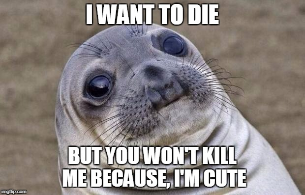 Awkward Moment Sealion | I WANT TO DIE BUT YOU WON'T KILL ME BECAUSE, I'M CUTE | image tagged in memes,awkward moment sealion | made w/ Imgflip meme maker