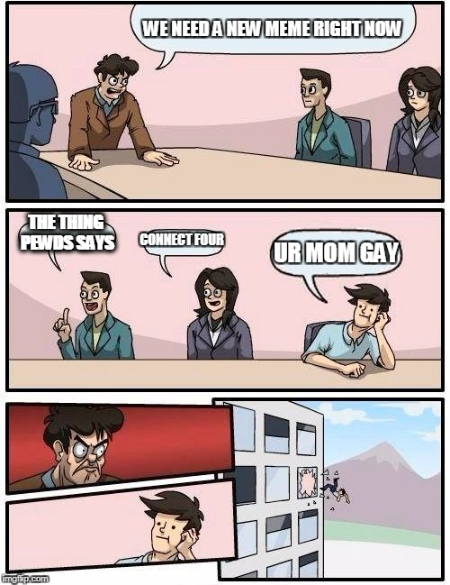 Boardroom Meeting Suggestion Meme | WE NEED A NEW MEME RIGHT NOW THE THING PEWDS SAYS CONNECT FOUR UR MOM GAY | image tagged in memes,boardroom meeting suggestion | made w/ Imgflip meme maker