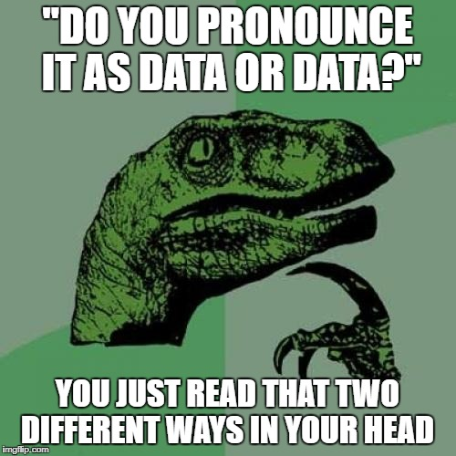 "Y'all are trippin if you think it's data | ""DO YOU PRONOUNCE IT AS DATA OR DATA?"" YOU JUST READ THAT TWO DIFFERENT WAYS IN YOUR HEAD 