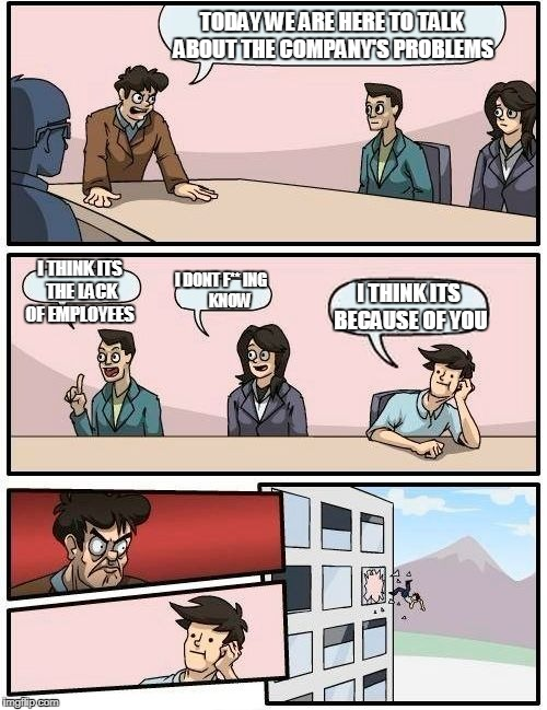 Boardroom Meeting Suggestion Meme | TODAY WE ARE HERE TO TALK  ABOUT THE COMPANY'S PROBLEMS I THINK ITS THE LACK OF EMPLOYEES I DONT F** ING       KNOW I THINK ITS BECAUSE OF Y | image tagged in memes,boardroom meeting suggestion | made w/ Imgflip meme maker