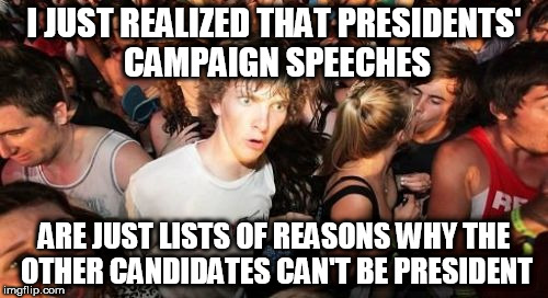 Sudden Clarity Clarence Meme | I JUST REALIZED THAT PRESIDENTS' CAMPAIGN SPEECHES ARE JUST LISTS OF REASONS WHY THE OTHER CANDIDATES CAN'T BE PRESIDENT | image tagged in memes,sudden clarity clarence | made w/ Imgflip meme maker