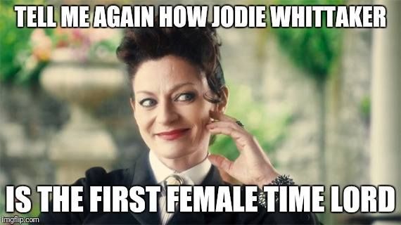 First female time lord | TELL ME AGAIN HOW JODIE WHITTAKER IS THE FIRST FEMALE TIME LORD | image tagged in dr who missy,dr who,who,doctor who,jodie whittaker,female | made w/ Imgflip meme maker