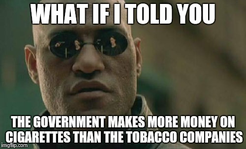 Why they will never be outlawed  | WHAT IF I TOLD YOU THE GOVERNMENT MAKES MORE MONEY ON CIGARETTES THAN THE TOBACCO COMPANIES | image tagged in memes,matrix morpheus,greedy,government,taxes,needs more cowbell | made w/ Imgflip meme maker