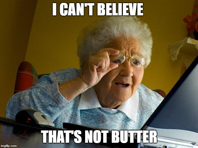 Grandma Finds The Internet Meme | I CAN'T BELIEVE THAT'S NOT BUTTER | image tagged in memes,grandma finds the internet | made w/ Imgflip meme maker