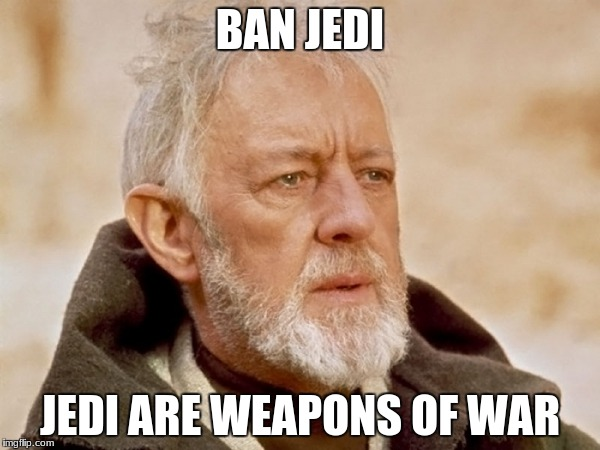 BAN JEDI JEDI ARE WEAPONS OF WAR | image tagged in ono wan army | made w/ Imgflip meme maker