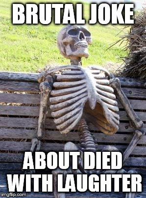 Waiting Skeleton Meme | BRUTAL JOKE ABOUT DIED WITH LAUGHTER | image tagged in memes,waiting skeleton | made w/ Imgflip meme maker