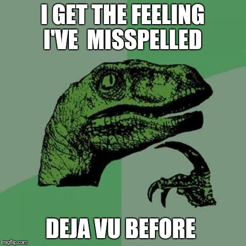 Philosoraptor Meme | I GET THE FEELING I'VE  MISSPELLED DEJA VU BEFORE | image tagged in memes,philosoraptor | made w/ Imgflip meme maker