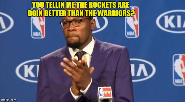 You The Real MVP Meme | YOU TELLIN ME THE ROCKETS ARE DOIN BETTER THAN THE WARRIORS? | image tagged in memes,you the real mvp,nba | made w/ Imgflip meme maker
