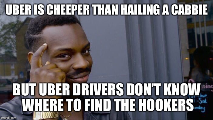 Roll Safe Think About It Meme | UBER IS CHEEPER THAN HAILING A CABBIE BUT UBER DRIVERS DON'T KNOW WHERE TO FIND THE HOOKERS | image tagged in memes,roll safe think about it | made w/ Imgflip meme maker