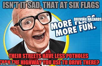 Just wanted to get this out as a template | ISN'T IT SAD, THAT AT SIX FLAGS THEIR STREETS HAVE LESS POTHOLES THAN THE HIGHWAY YOU USE TO DRIVE THERE? DRIVING HAZARDS | image tagged in funny memes,memes,six flags,pot holes,infastructure | made w/ Imgflip meme maker