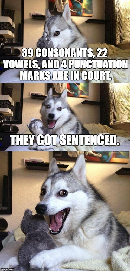 Bad Pun Dog Meme | 39 CONSONANTS, 22 VOWELS, AND 4 PUNCTUATION MARKS ARE IN COURT. THEY GOT SENTENCED. | image tagged in memes,bad pun dog | made w/ Imgflip meme maker