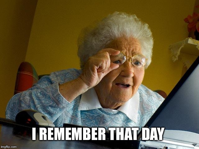 Grandma Finds The Internet Meme | I REMEMBER THAT DAY | image tagged in memes,grandma finds the internet | made w/ Imgflip meme maker