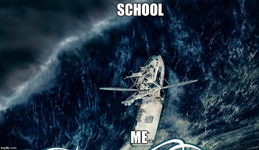 The Perfect Storm | SCHOOL ME | image tagged in school | made w/ Imgflip meme maker