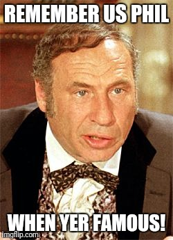 mel brooks | REMEMBER US PHIL WHEN YER FAMOUS! | image tagged in mel brooks | made w/ Imgflip meme maker