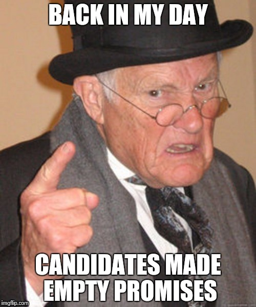Back in my day | BACK IN MY DAY CANDIDATES MADE EMPTY PROMISES | image tagged in back in my day | made w/ Imgflip meme maker