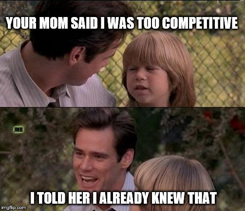 Sounds like it | YOUR MOM SAID I WAS TOO COMPETITIVE JMR I TOLD HER I ALREADY KNEW THAT | image tagged in thats just something x say,competition,jim carrey | made w/ Imgflip meme maker