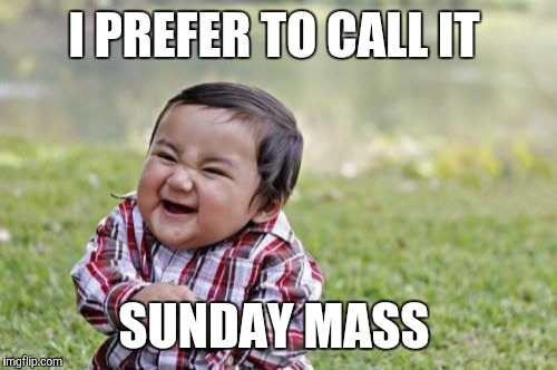 Evil Toddler Meme | I PREFER TO CALL IT SUNDAY MASS | image tagged in memes,evil toddler | made w/ Imgflip meme maker