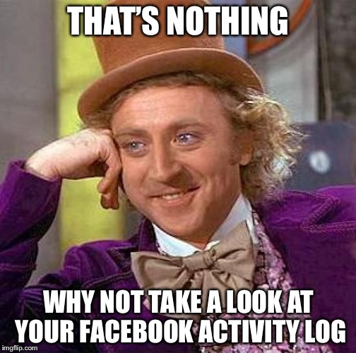Creepy Condescending Wonka Meme | THAT'S NOTHING WHY NOT TAKE A LOOK AT YOUR FACEBOOK ACTIVITY LOG | image tagged in memes,creepy condescending wonka | made w/ Imgflip meme maker