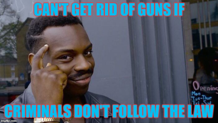 Why Don't Any Liberals Take This Into Account? | CAN'T GET RID OF GUNS IF CRIMINALS DON'T FOLLOW THE LAW | image tagged in memes,roll safe think about it | made w/ Imgflip meme maker