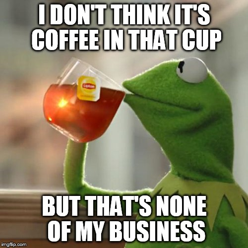But Thats None Of My Business Meme | I DON'T THINK IT'S COFFEE IN THAT CUP BUT THAT'S NONE OF MY BUSINESS | image tagged in memes,but thats none of my business,kermit the frog | made w/ Imgflip meme maker