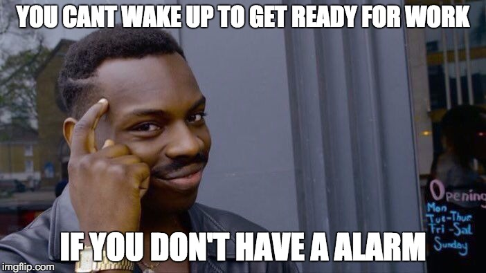 Roll Safe Think About It | YOU CANT WAKE UP TO GET READY FOR WORK IF YOU DON'T HAVE A ALARM | image tagged in memes,roll safe think about it | made w/ Imgflip meme maker