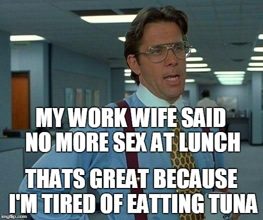 tuna sandwich funny meme | MY WORK WIFE SAID NO MORE SEX AT LUNCH THATS GREAT BECAUSE I'M TIRED OF EATTING TUNA | image tagged in memes,that would be great,work sucks | made w/ Imgflip meme maker