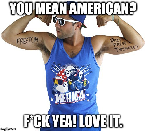YOU MEAN AMERICAN? F*CK YEA! LOVE IT. | made w/ Imgflip meme maker