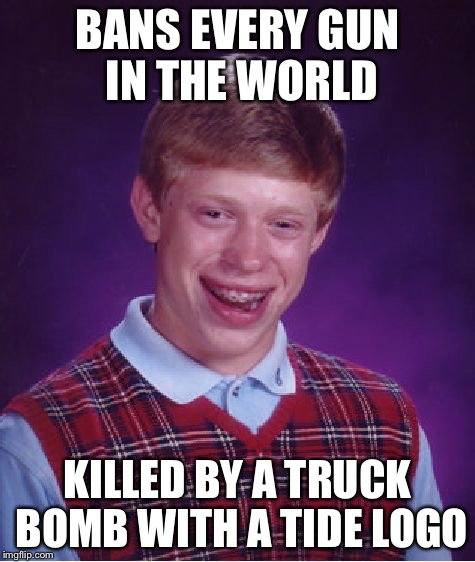 Bad Luck Brian Meme | BANS EVERY GUN IN THE WORLD KILLED BY A TRUCK BOMB WITH A TIDE LOGO | image tagged in memes,bad luck brian | made w/ Imgflip meme maker