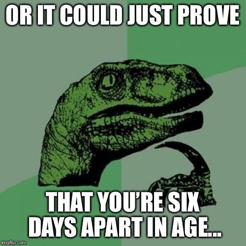 Philosoraptor Meme | OR IT COULD JUST PROVE THAT YOU'RE SIX DAYS APART IN AGE... | image tagged in memes,philosoraptor | made w/ Imgflip meme maker