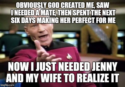 Picard Wtf Meme | OBVIOUSLY GOD CREATED ME, SAW I NEEDED A MATE, THEN SPENT THE NEXT SIX DAYS MAKING HER PERFECT FOR ME NOW I JUST NEEDED JENNY AND MY WIFE TO | image tagged in memes,picard wtf | made w/ Imgflip meme maker