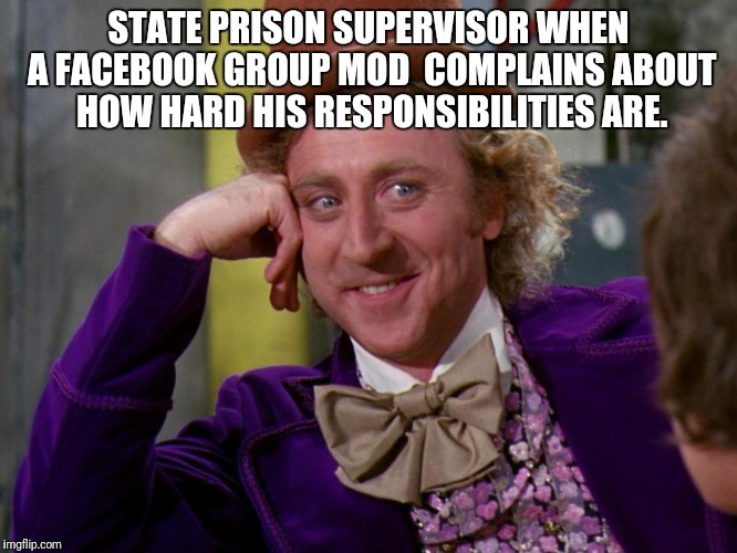 charlie-chocolate-factory | STATE PRISON SUPERVISOR WHEN A FACEBOOK GROUP MOD  COMPLAINS ABOUT HOW HARD HIS RESPONSIBILITIES ARE. | image tagged in charlie-chocolate-factory | made w/ Imgflip meme maker
