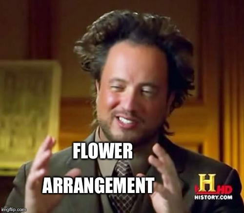 Ancient Aliens Meme | FLOWER ARRANGEMENT | image tagged in memes,ancient aliens | made w/ Imgflip meme maker