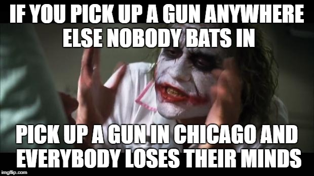 And everybody loses their minds Meme | IF YOU PICK UP A GUN ANYWHERE ELSE NOBODY BATS IN PICK UP A GUN IN CHICAGO AND EVERYBODY LOSES THEIR MINDS | image tagged in memes,and everybody loses their minds | made w/ Imgflip meme maker
