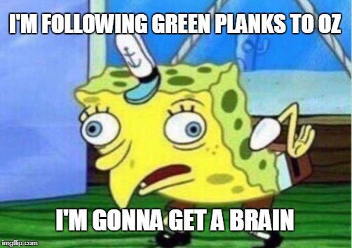 a soaker born every minute | I'M FOLLOWING GREEN PLANKS TO OZ I'M GONNA GET A BRAIN | image tagged in memes,mocking spongebob | made w/ Imgflip meme maker