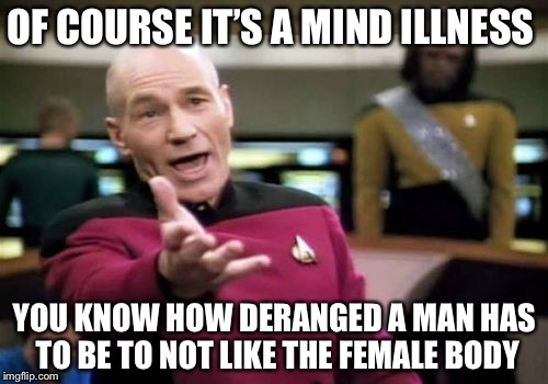 Picard Wtf Meme | OF COURSE IT'S A MIND ILLNESS YOU KNOW HOW DERANGED A MAN HAS TO BE TO NOT LIKE THE FEMALE BODY | image tagged in memes,picard wtf | made w/ Imgflip meme maker