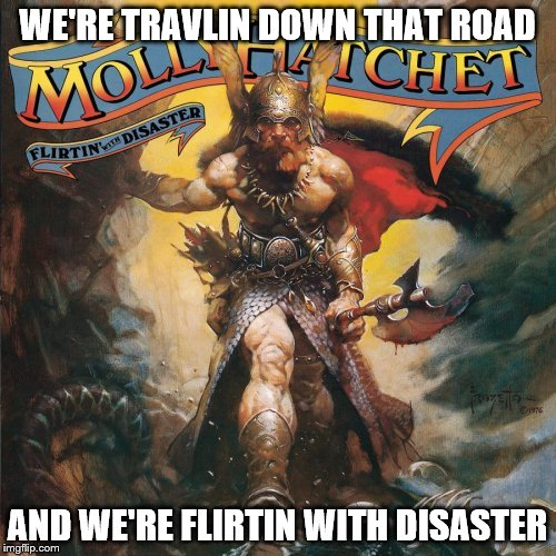 WE'RE TRAVLIN DOWN THAT ROAD AND WE'RE FLIRTIN WITH DISASTER | made w/ Imgflip meme maker