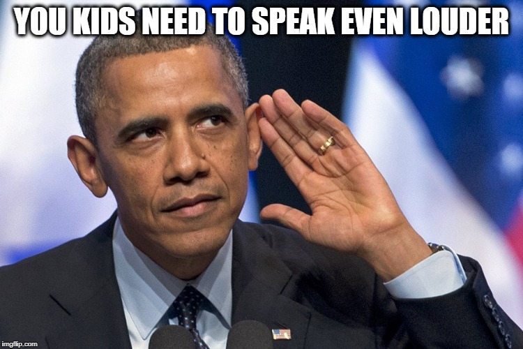 YOU KIDS NEED TO SPEAK EVEN LOUDER | made w/ Imgflip meme maker