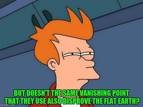 Futurama Fry Meme | BUT DOESN'T THE SAME VANISHING POINT THAT THEY USE ALSO DISPROVE THE FLAT EARTH? | image tagged in memes,futurama fry | made w/ Imgflip meme maker