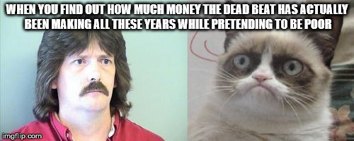 dead beat makes people grumpy | WHEN YOU FIND OUT HOW MUCH MONEY THE DEAD BEAT HAS ACTUALLY BEEN MAKING ALL THESE YEARS WHILE PRETENDING TO BE POOR | image tagged in dead beat liar child support rich | made w/ Imgflip meme maker