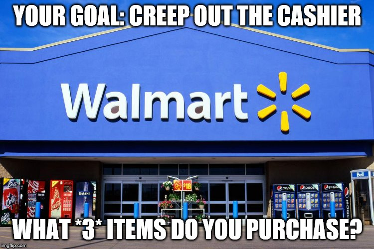 YOUR GOAL: CREEP OUT THE CASHIER WHAT *3* ITEMS DO YOU PURCHASE? | image tagged in wal mart | made w/ Imgflip meme maker