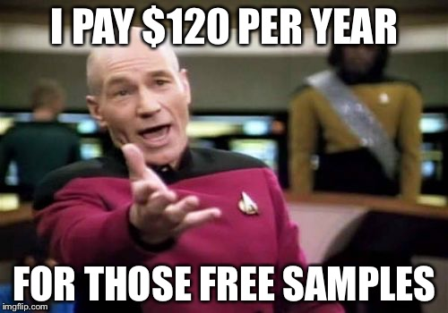 Picard Wtf Meme | I PAY $120 PER YEAR FOR THOSE FREE SAMPLES | image tagged in memes,picard wtf | made w/ Imgflip meme maker